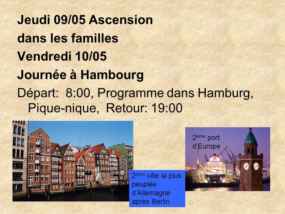 Jeudi 09/05 Ascension dans les familles Vendredi 10/05 Journée à Hambourg Départ: 8:00, Programme dans Hamburg, Pique-nique, Retour: 19:00 2 ème port dEurope 2 ème ville la plus peuplée dAllemagne après Berlin