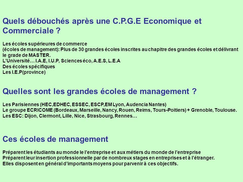 Quels débouchés après une C.P.G.E Economique et Commerciale ? Les écoles supérieures de commerce (écoles de management): Plus de 30 grandes écoles ins