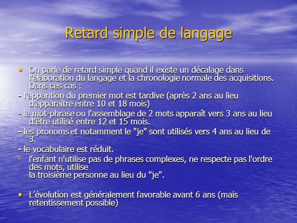 Retard simple de langage On parle de retard simple quand il existe un décalage dans l'élaboration du langage et la chronologie normale des acquisition