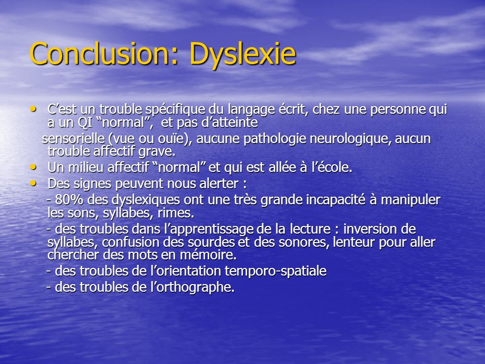 Conclusion: Dyslexie Cest un trouble spécifique du langage écrit, chez une personne qui a un QI normal, et pas datteinte Cest un trouble spécifique du