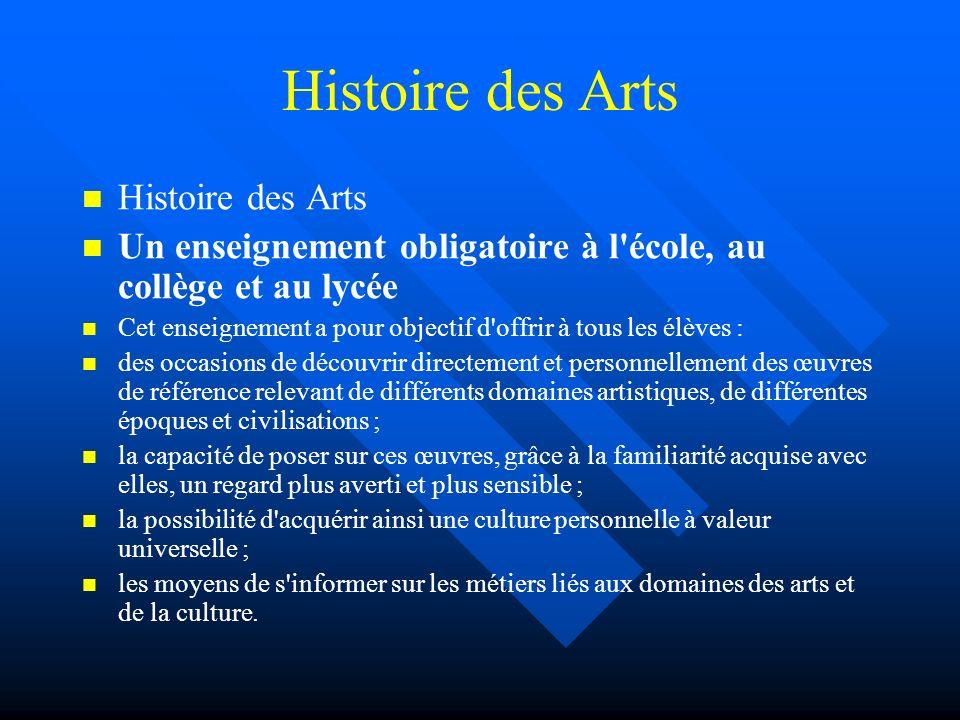 Histoire des Arts Un enseignement obligatoire à l'école, au collège et au lycée Cet enseignement a pour objectif d'offrir à tous les élèves : des occa