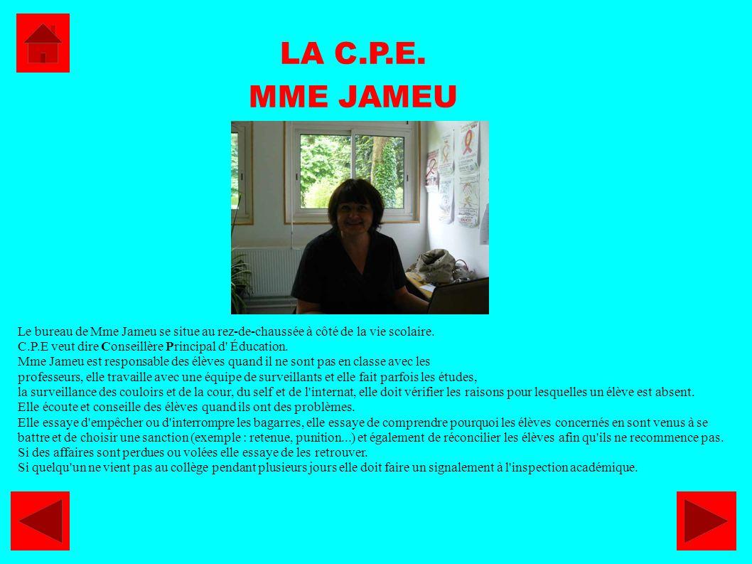 LA C.P.E. MME JAMEU Le bureau de Mme Jameu se situe au rez-de-chaussée à côté de la vie scolaire. C.P.E veut dire Conseillère Principal d' Éducation.