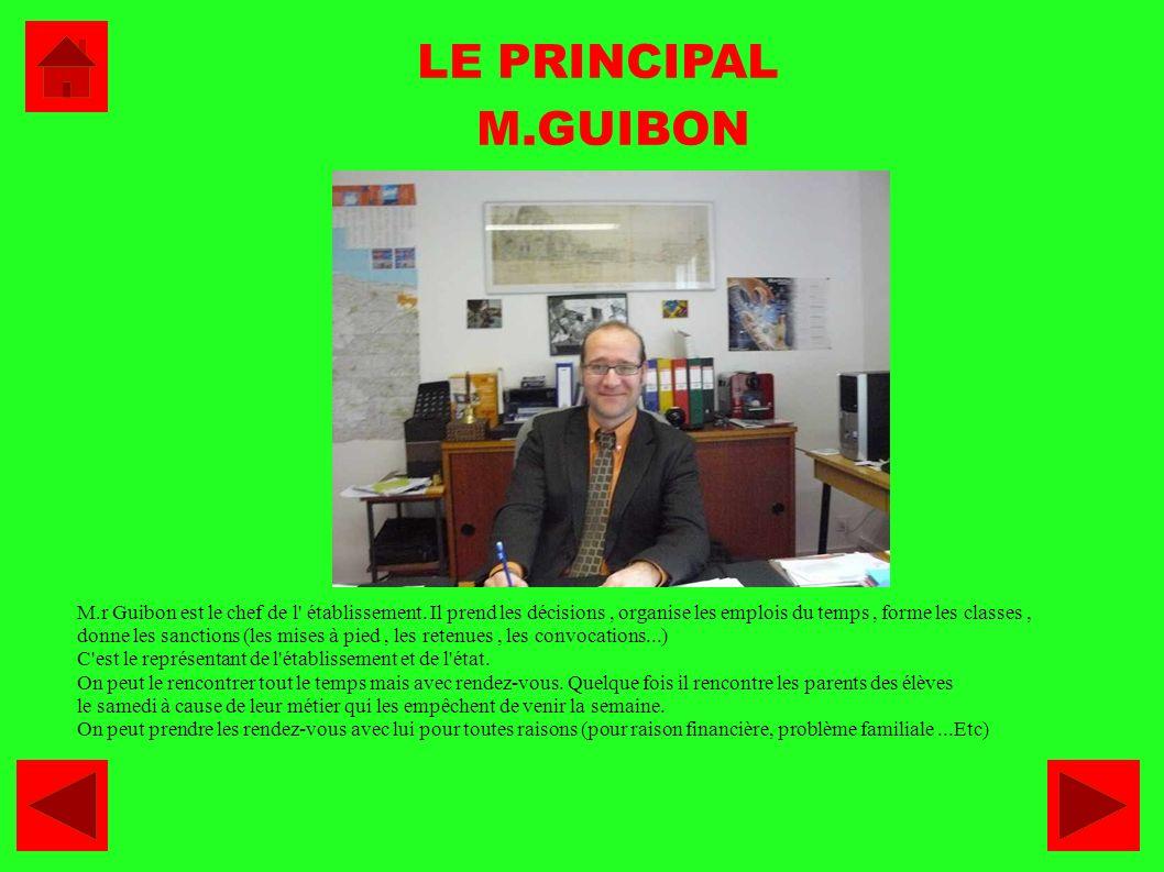 LE PRINCIPAL M.GUIBON M.r Guibon est le chef de l' établissement. Il prend les décisions, organise les emplois du temps, forme les classes, donne les