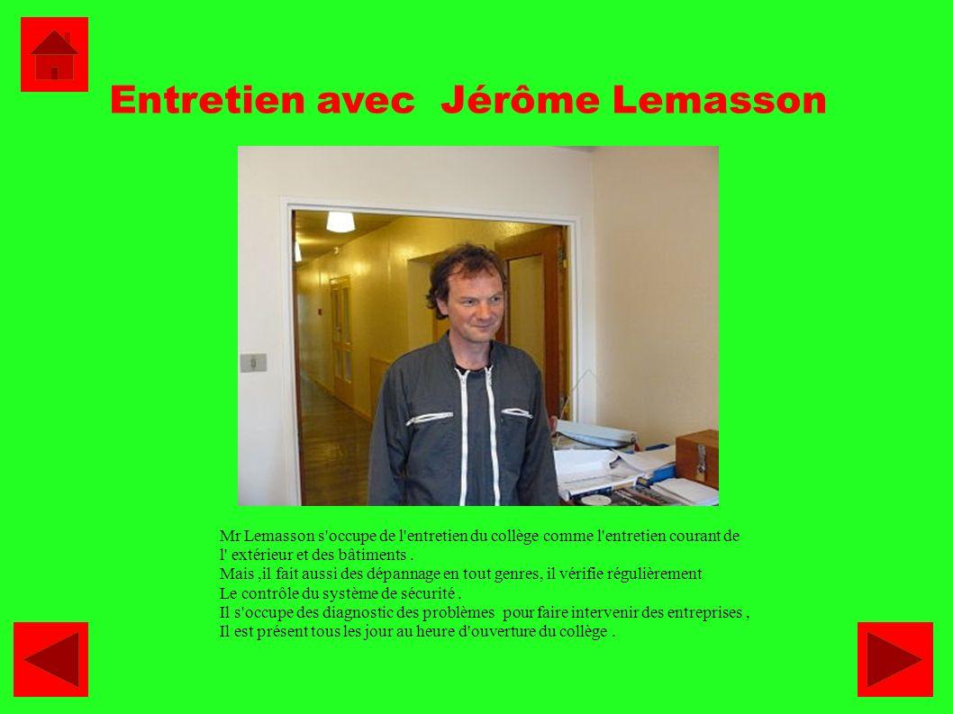Entretien avec Jérôme Lemasson Mr Lemasson s'occupe de l'entretien du collège comme l'entretien courant de l' extérieur et des bâtiments. Mais,il fait