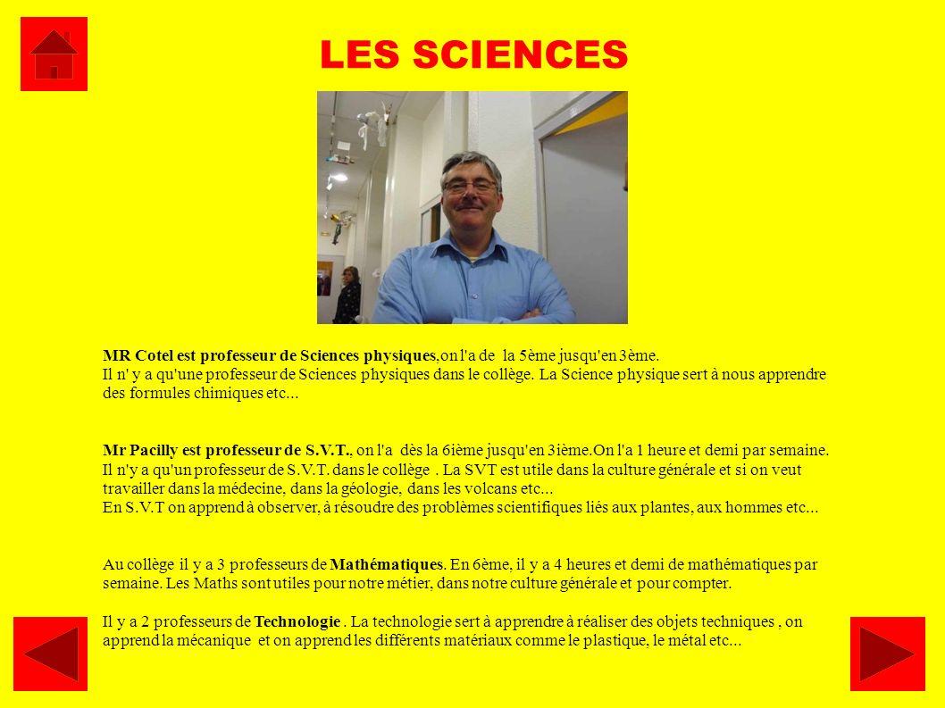 MR Cotel est professeur de Sciences physiques,on l'a de la 5ème jusqu'en 3ème. Il n' y a qu'une professeur de Sciences physiques dans le collège. La S