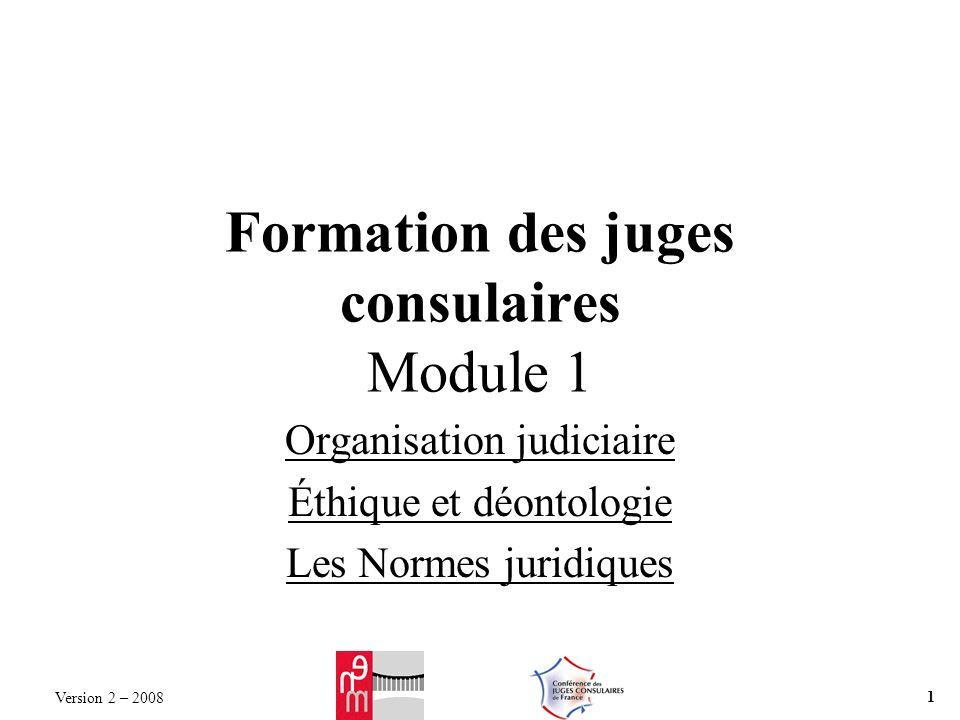 Version 2 – 2008 1 Formation des juges consulaires Module 1 Organisation judiciaire Éthique et déontologie Les Normes juridiques