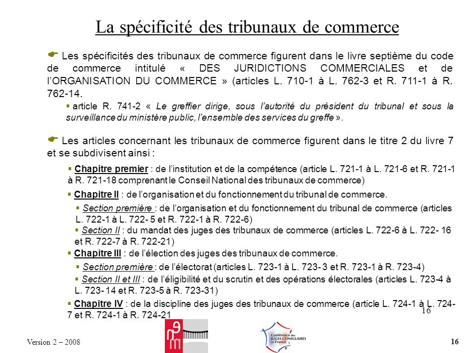 16 La spécificité des tribunaux de commerce Les spécificités des tribunaux de commerce figurent dans le livre septième du code de commerce intitulé « DES JURIDICTIONS COMMERCIALES et de lORGANISATION DU COMMERCE » (articles L.
