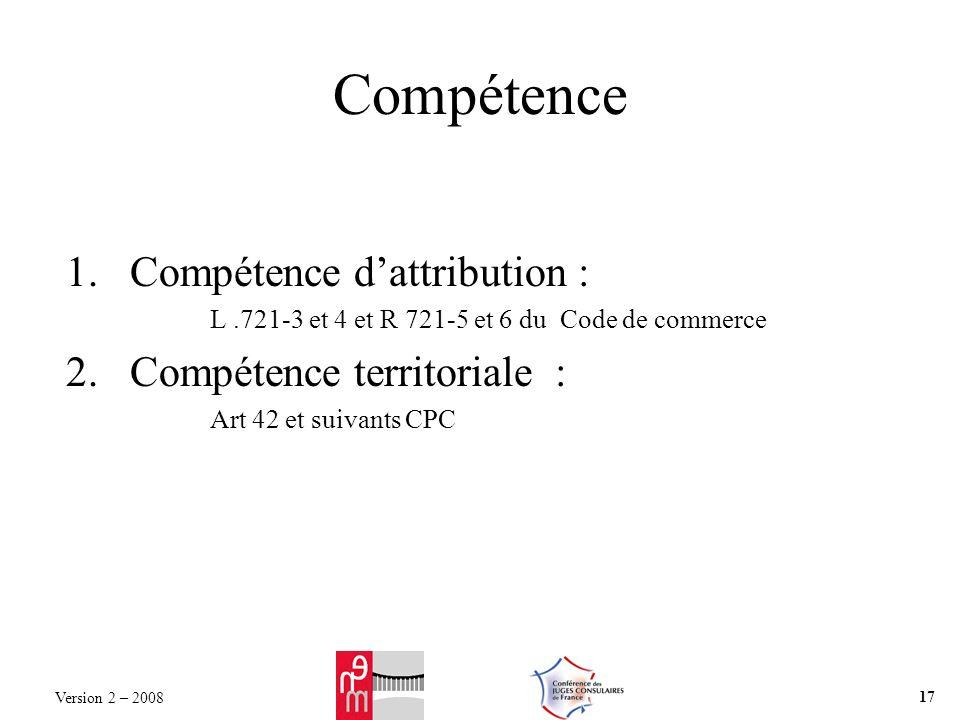 Compétence 1.Compétence dattribution : L.721-3 et 4 et R 721-5 et 6 du Code de commerce 2.Compétence territoriale : Art 42 et suivants CPC Version 2 –