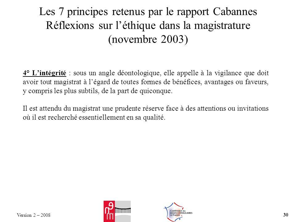Les 7 principes retenus par le rapport Cabannes Réflexions sur léthique dans la magistrature (novembre 2003) 4° Lintégrité : sous un angle déontologique, elle appelle à la vigilance que doit avoir tout magistrat à légard de toutes formes de bénéfices, avantages ou faveurs, y compris les plus subtils, de la part de quiconque.