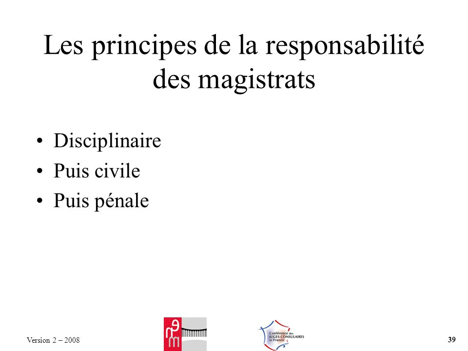 Les principes de la responsabilité des magistrats Disciplinaire Puis civile Puis pénale Version 2 – 2008 39