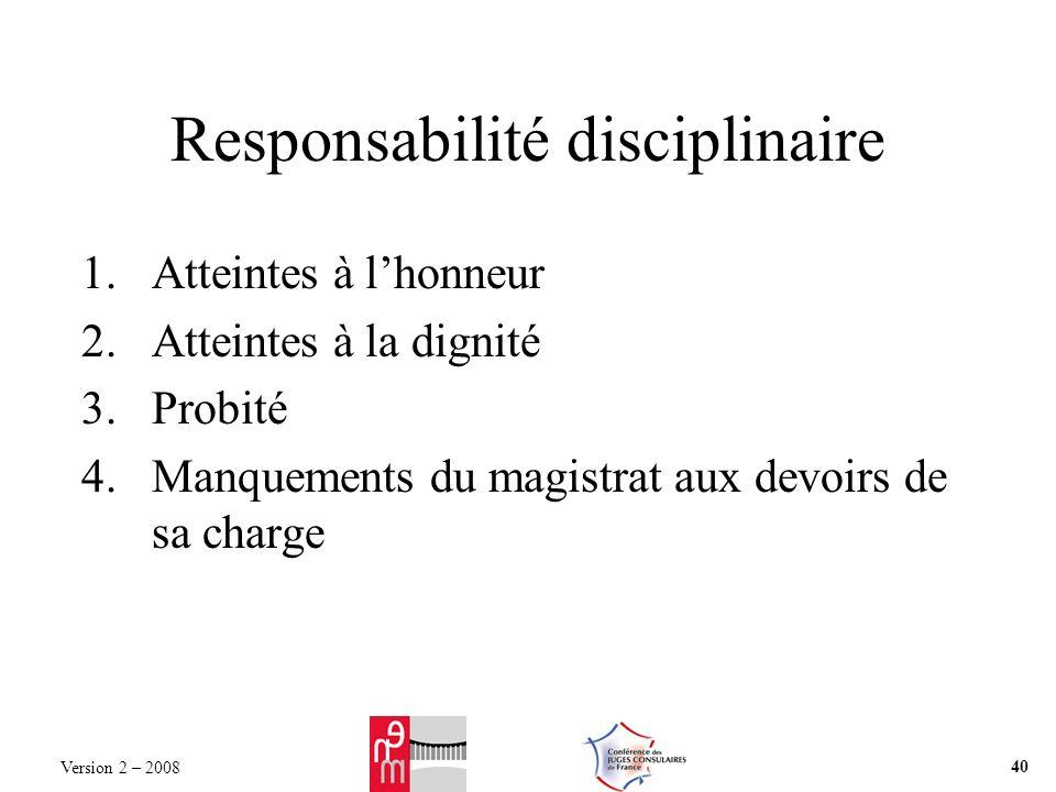 Responsabilité disciplinaire 1.Atteintes à lhonneur 2.Atteintes à la dignité 3.Probité 4.Manquements du magistrat aux devoirs de sa charge Version 2 – 2008 40