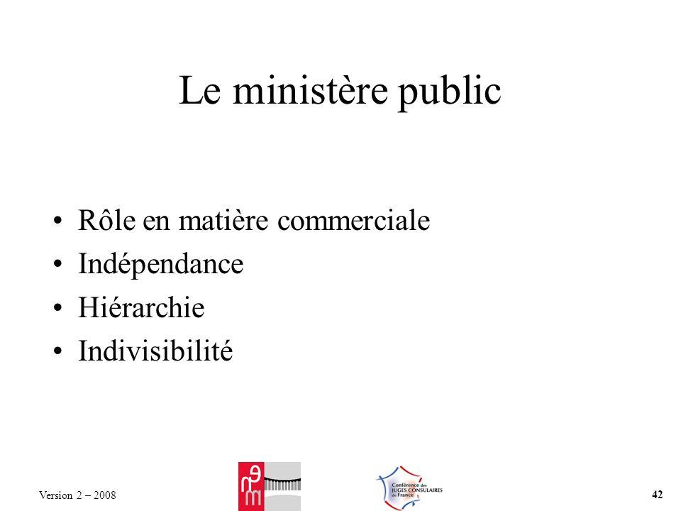 Le ministère public Rôle en matière commerciale Indépendance Hiérarchie Indivisibilité Version 2 – 2008 42