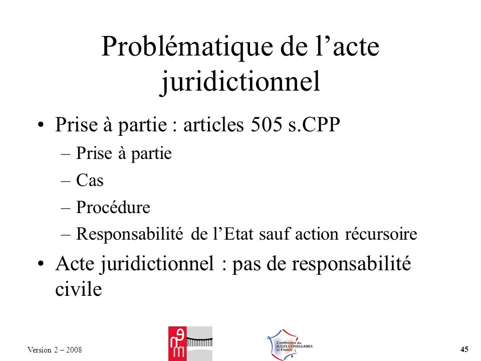 Problématique de lacte juridictionnel Prise à partie : articles 505 s.CPP –Prise à partie –Cas –Procédure –Responsabilité de lEtat sauf action récursoire Acte juridictionnel : pas de responsabilité civile Version 2 – 2008 45