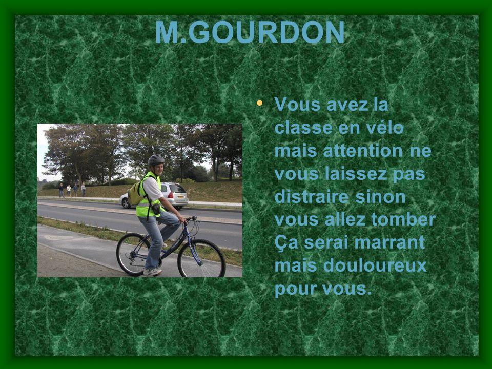 M.GOURDON Vous avez la classe en vélo mais attention ne vous laissez pas distraire sinon vous allez tomber Ça serai marrant mais douloureux pour vous.