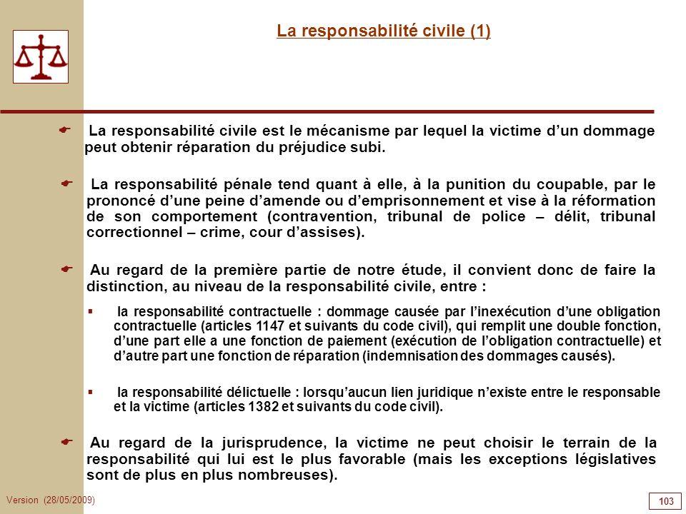 Version (28/05/2009) 103 La responsabilité civile (1) La responsabilité civile est le mécanisme par lequel la victime dun dommage peut obtenir réparat
