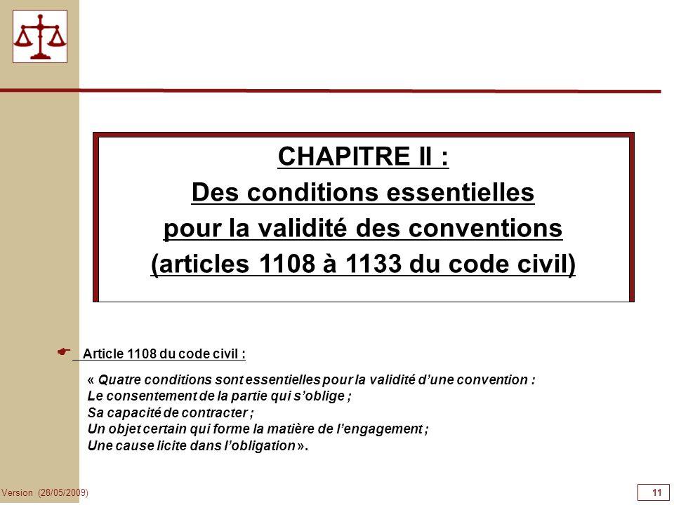 11 Version (28/05/2009) CHAPITRE II : Des conditions essentielles pour la validité des conventions (articles 1108 à 1133 du code civil) Article 1108 d