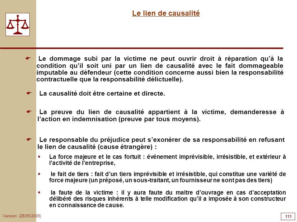 Version (28/05/2009) 111 Le lien de causalité Le dommage subi par la victime ne peut ouvrir droit à réparation quà la condition quil soit uni par un l