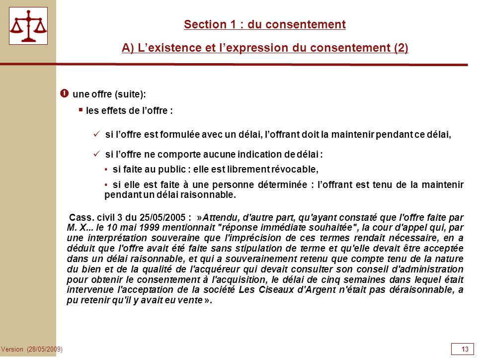 13 Version (28/05/2009) Section 1 : du consentement A) Lexistence et lexpression du consentement (2) une offre (suite): si loffre est formulée avec un