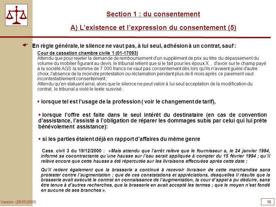 16 Version (28/05/2009) Section 1 : du consentement A) Lexistence et lexpression du consentement (5) En règle générale, le silence ne vaut pas, à lui