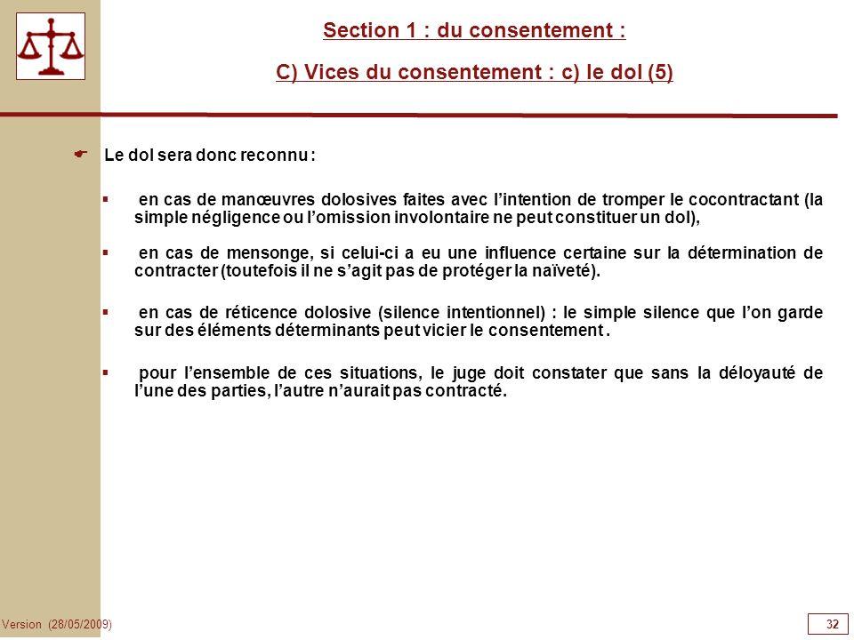 32 Version (28/05/2009) Section 1 : du consentement : C) Vices du consentement : c) le dol (5) Le dol sera donc reconnu : en cas de manœuvres dolosive