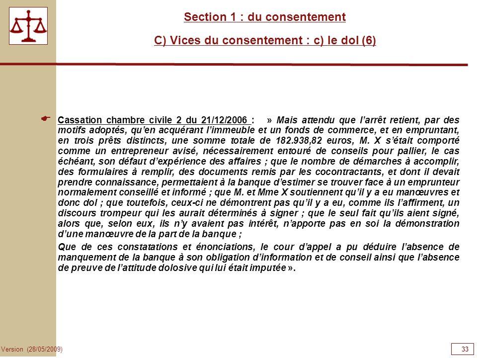 33 Version (28/05/2009) Section 1 : du consentement C) Vices du consentement : c) le dol (6) Cassation chambre civile 2 du 21/12/2006 : » Mais attendu
