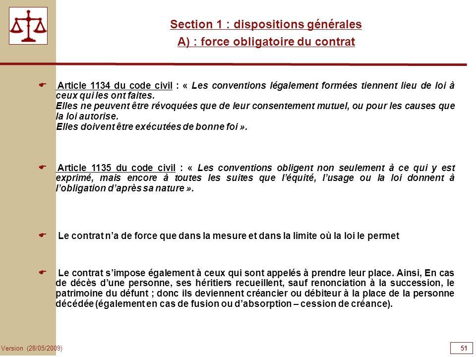 51 Version (28/05/2009) Section 1 : dispositions générales A) : force obligatoire du contrat Article 1134 du code civil : « Les conventions légalement