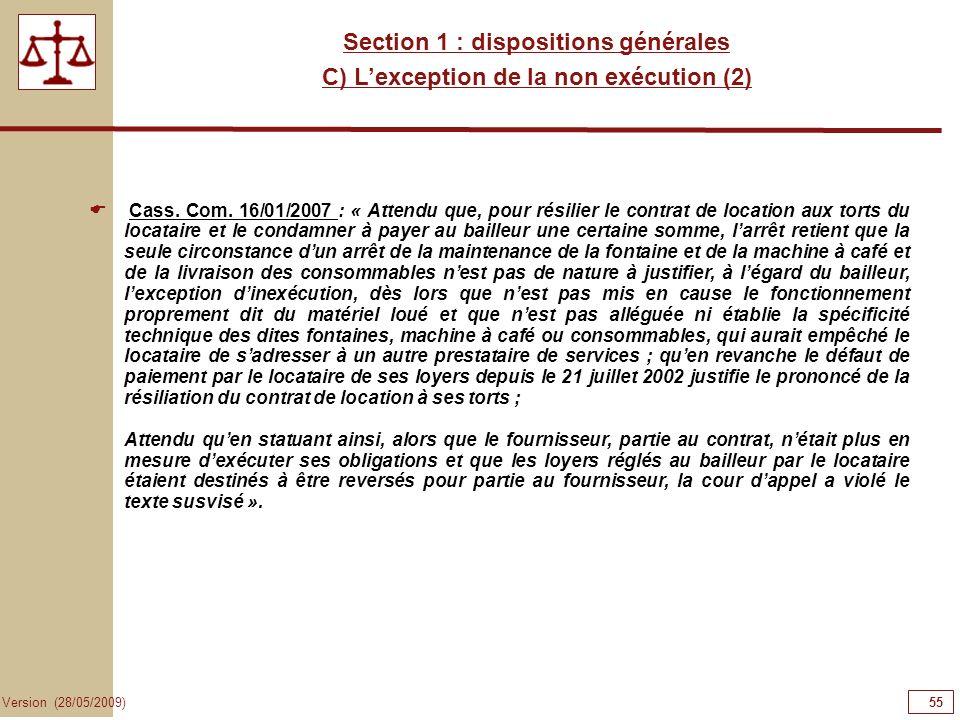 55 Version (28/05/2009) Section 1 : dispositions générales C) Lexception de la non exécution (2) Cass. Com. 16/01/2007 : « Attendu que, pour résilier