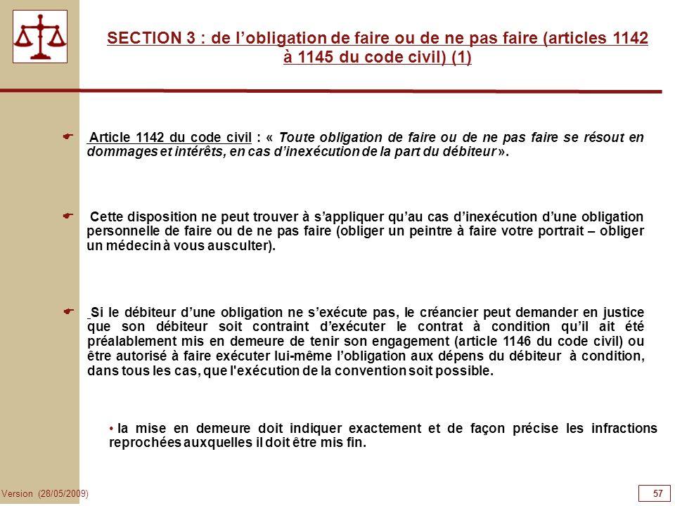 57 Version (28/05/2009) SECTION 3 : de lobligation de faire ou de ne pas faire (articles 1142 à 1145 du code civil) (1) Article 1142 du code civil : «