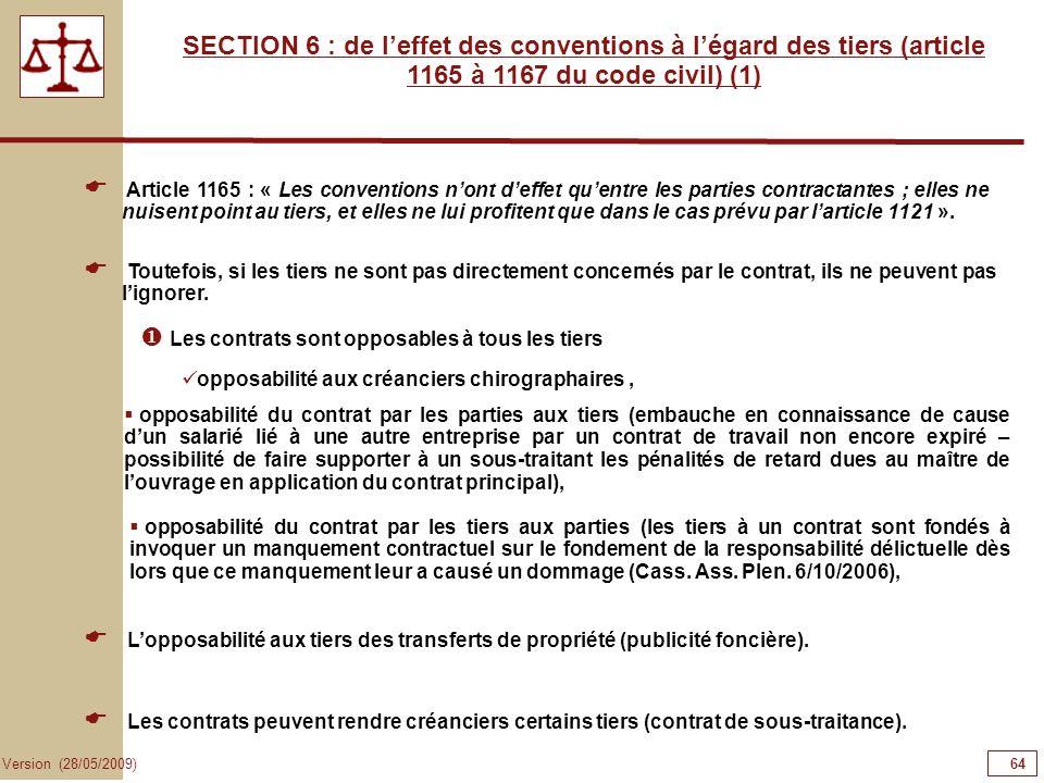 64 Version (28/05/2009) SECTION 6 : de leffet des conventions à légard des tiers (article 1165 à 1167 du code civil) (1) Article 1165 : « Les conventi