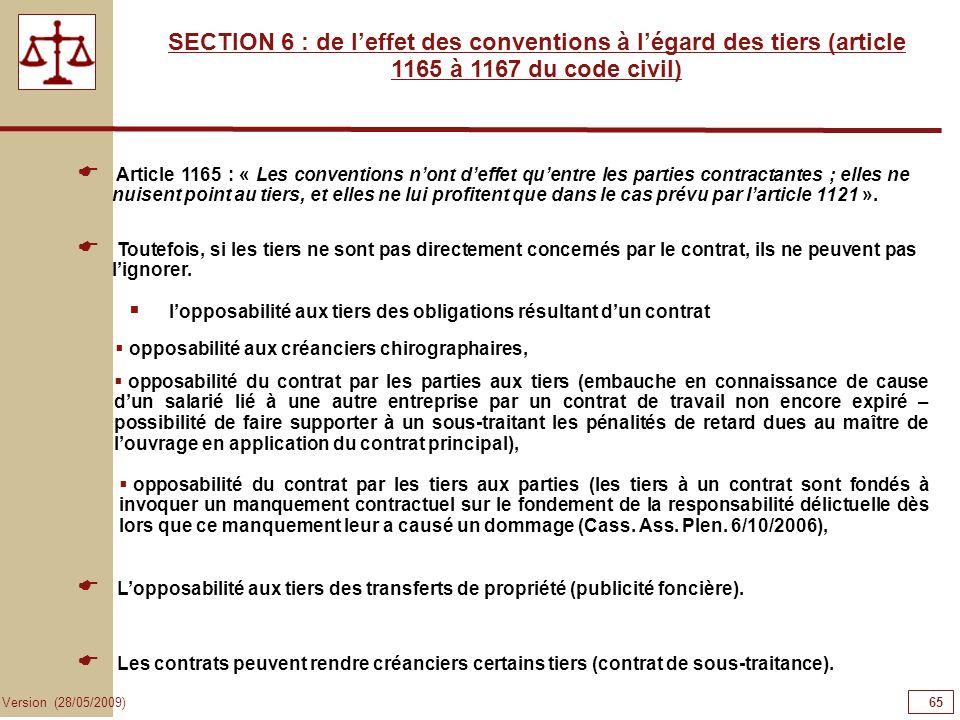 65 Version (28/05/2009) SECTION 6 : de leffet des conventions à légard des tiers (article 1165 à 1167 du code civil) Article 1165 : « Les conventions
