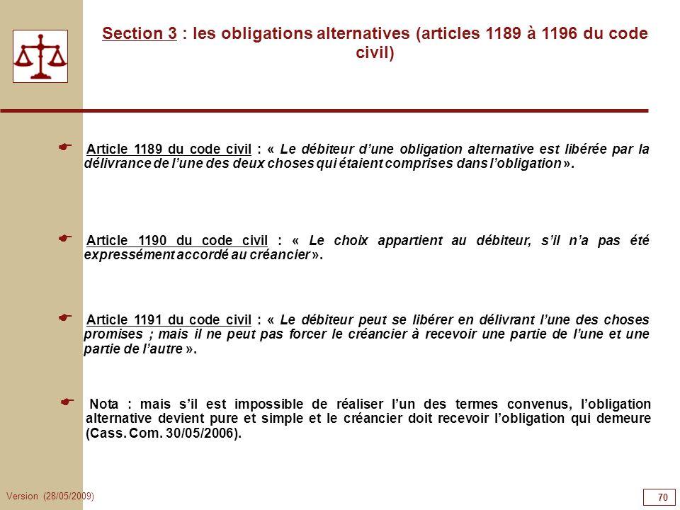 Version (28/05/2009) 70 Section 3 : les obligations alternatives (articles 1189 à 1196 du code civil) Article 1189 du code civil : « Le débiteur dune