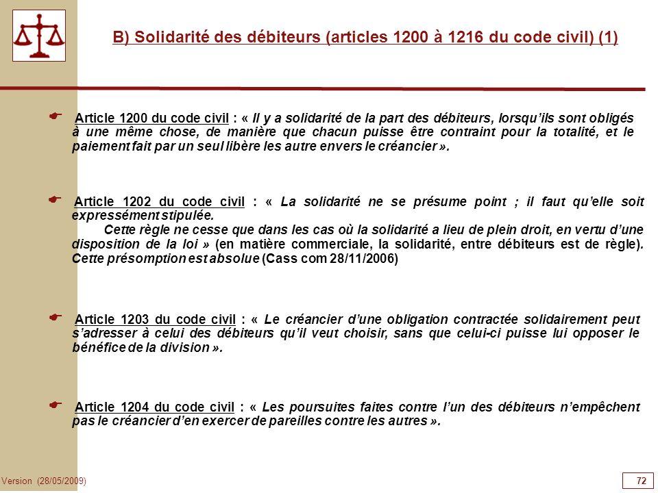 72 Version (28/05/2009) B) Solidarité des débiteurs (articles 1200 à 1216 du code civil) (1) Article 1200 du code civil : « Il y a solidarité de la pa