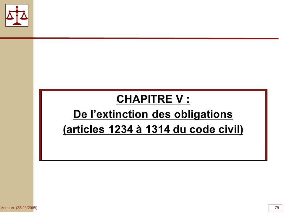 79 Version (28/05/2009) CHAPITRE V : De lextinction des obligations (articles 1234 à 1314 du code civil)