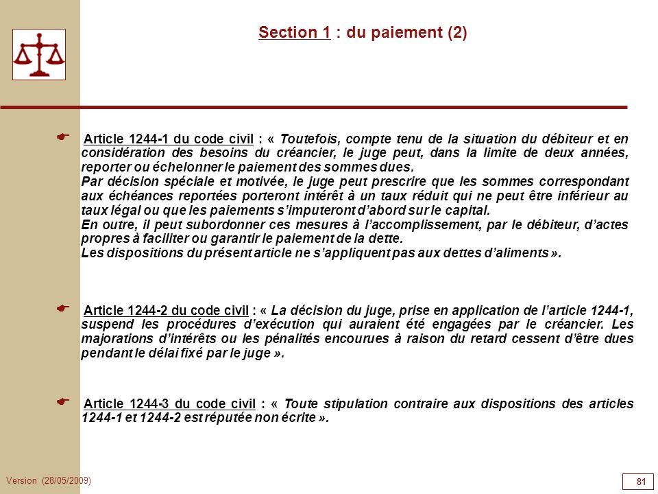 Version (28/05/2009) 81 Section 1 : du paiement (2) Article 1244-1 du code civil : « Toutefois, compte tenu de la situation du débiteur et en considér