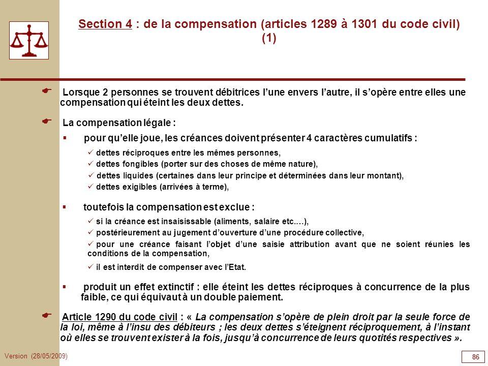 Version (28/05/2009) 86 Section 4 : de la compensation (articles 1289 à 1301 du code civil) (1) Lorsque 2 personnes se trouvent débitrices lune envers