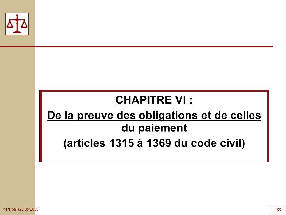 Version (28/05/2009) 88 CHAPITRE VI : De la preuve des obligations et de celles du paiement (articles 1315 à 1369 du code civil)