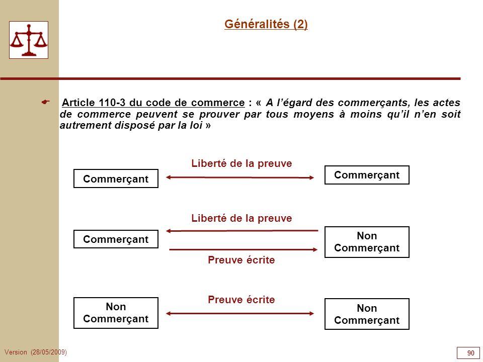 Version (28/05/2009) 90 Généralités (2) Article 110-3 du code de commerce : « A légard des commerçants, les actes de commerce peuvent se prouver par t