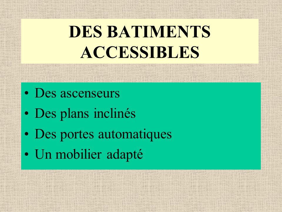 DES BATIMENTS ACCESSIBLES Des ascenseurs Des plans inclinés Des portes automatiques Un mobilier adapté