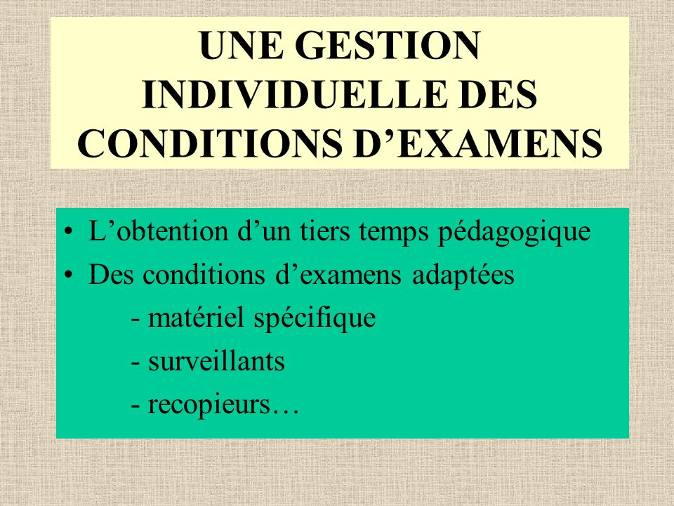 UNE GESTION INDIVIDUELLE DES CONDITIONS DEXAMENS Lobtention dun tiers temps pédagogique Des conditions dexamens adaptées - matériel spécifique - surveillants - recopieurs…