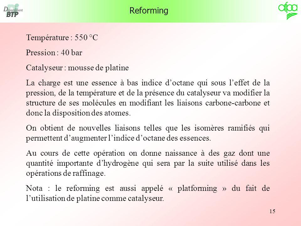 15 Reforming Température : 550 °C Pression : 40 bar Catalyseur : mousse de platine La charge est une essence à bas indice doctane qui sous leffet de l