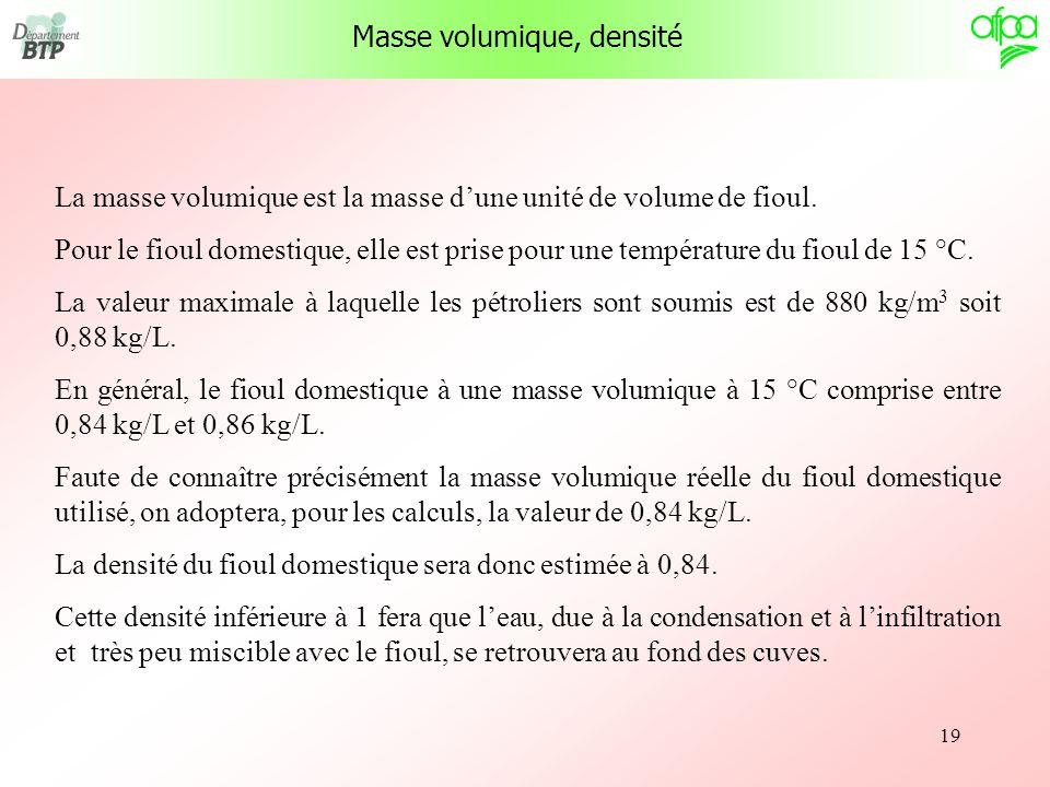 19 Masse volumique, densité La masse volumique est la masse dune unité de volume de fioul. Pour le fioul domestique, elle est prise pour une températu