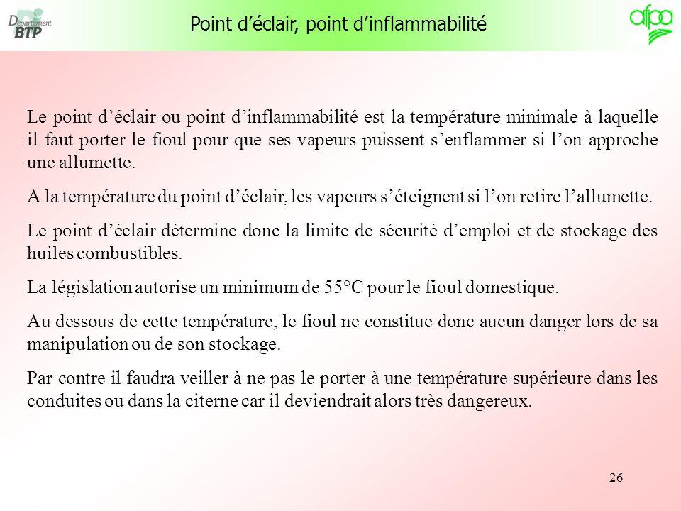 26 Point déclair, point dinflammabilité Le point déclair ou point dinflammabilité est la température minimale à laquelle il faut porter le fioul pour