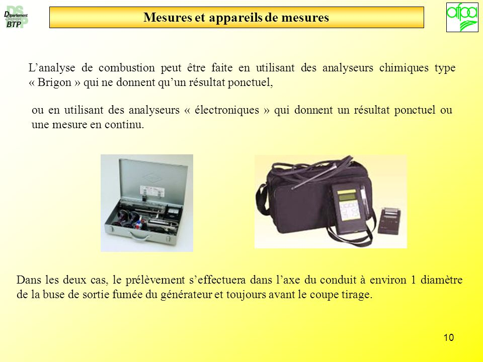 10 Mesures et appareils de mesures Lanalyse de combustion peut être faite en utilisant des analyseurs chimiques type « Brigon » qui ne donnent quun ré