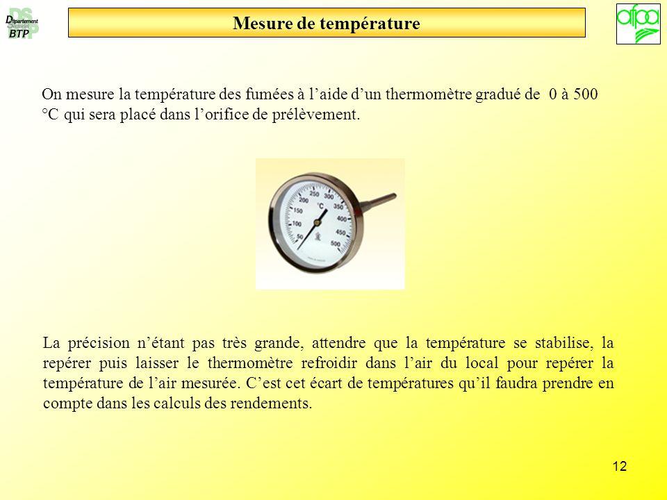 12 Mesure de température On mesure la température des fumées à laide dun thermomètre gradué de 0 à 500 °C qui sera placé dans lorifice de prélèvement.