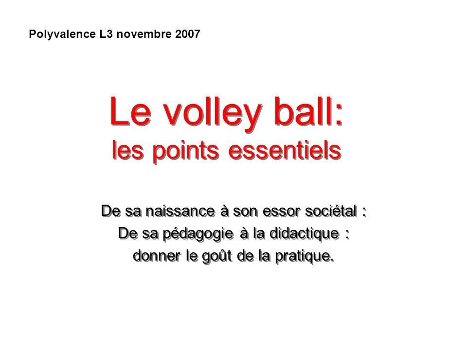 Le volley ball: les points essentiels De sa naissance à son essor sociétal : De sa pédagogie à la didactique : donner le goût de la pratique. De sa na