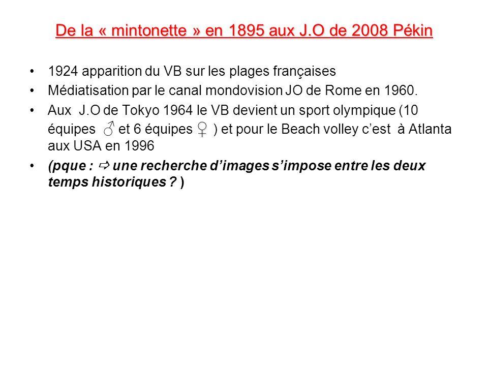 De la « mintonette » en 1895 aux J.O de 2008 Pékin 1924 apparition du VB sur les plages françaises Médiatisation par le canal mondovision JO de Rome e