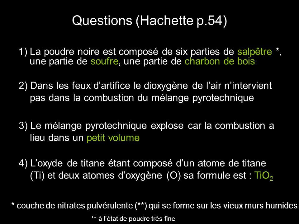 Questions (Hachette p.54) 1) La poudre noire est composé de six parties de salpêtre *, une partie de soufre, une partie de charbon de bois 2) Dans les