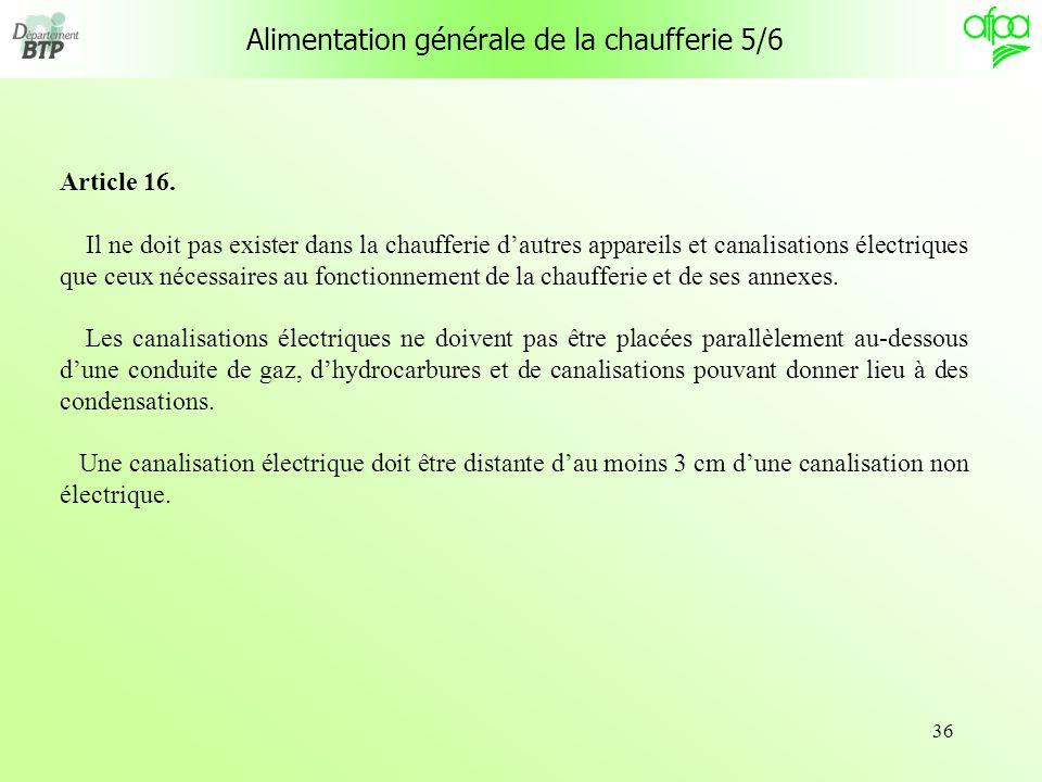 36 Alimentation générale de la chaufferie 5/6 Article 16. Il ne doit pas exister dans la chaufferie dautres appareils et canalisations électriques que