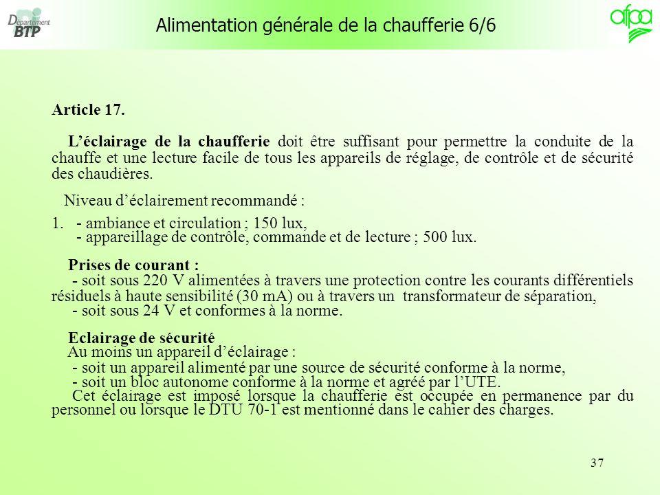 37 Alimentation générale de la chaufferie 6/6 Article 17. Léclairage de la chaufferie doit être suffisant pour permettre la conduite de la chauffe et