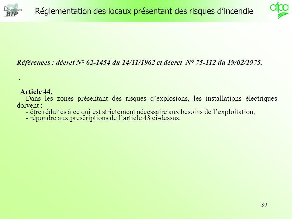 39 Réglementation des locaux présentant des risques dincendie Références : décret N° 62-1454 du 14/11/1962 et décret N° 75-112 du 19/02/1975.. Article